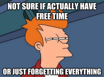 Not sure if actually have free time or just forgetting everything.